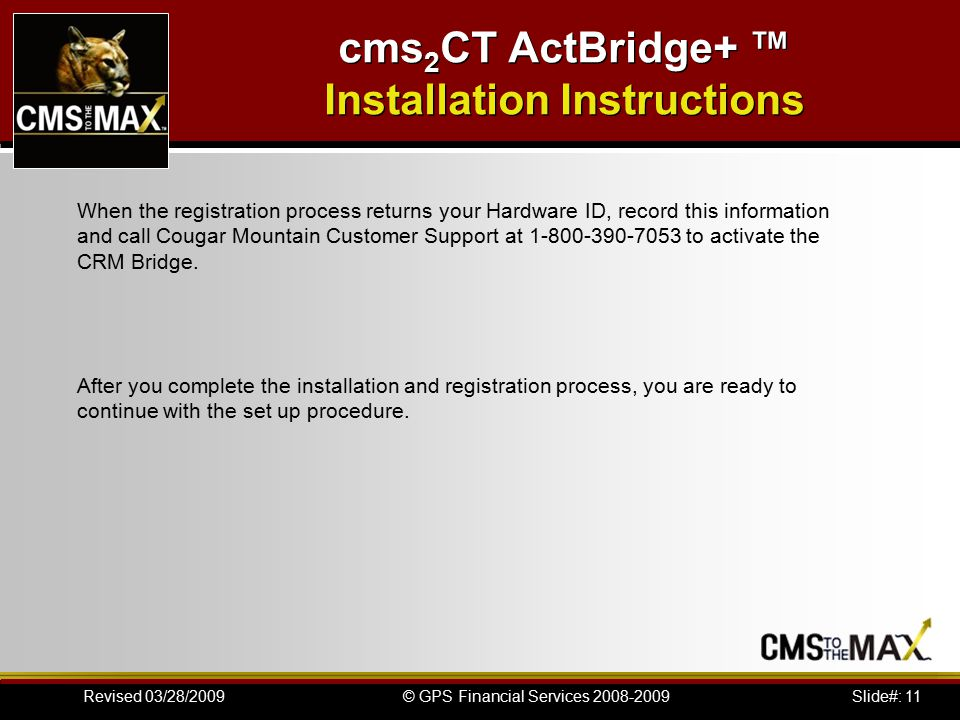 Slide#: 11© GPS Financial Services 2008-2009Revised 03/28/2009 cms 2 CT ActBridge+ ™ Installation Instructions When the registration process returns your Hardware ID, record this information and call Cougar Mountain Customer Support at 1-800-390-7053 to activate the CRM Bridge.