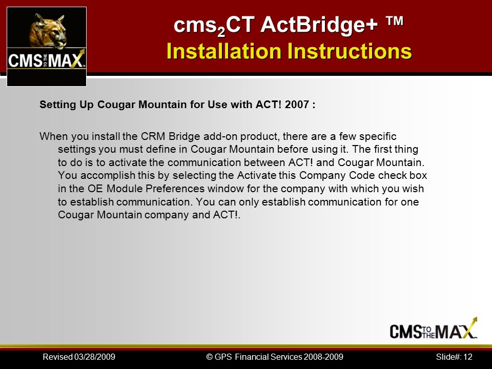 Slide#: 12© GPS Financial Services 2008-2009Revised 03/28/2009 cms 2 CT ActBridge+ ™ Installation Instructions Setting Up Cougar Mountain for Use with ACT.