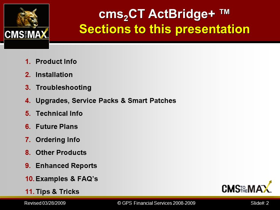 Slide#: 33© GPS Financial Services 2008-2009Revised 03/28/2009 cms2CT ActBridge+ ™ Technical Info AR ACT Link File: xxxARACT.DBF  INDEXTAGUPPER(ACT_ID)ACT_ID(U)UPPER(AR_CUST) + UPPER(ACT_ID)AR_CUST  1.*ACT ID ACT_IDChar-Caps50  2.*AR Customer #AR_CUSTChar-Caps20