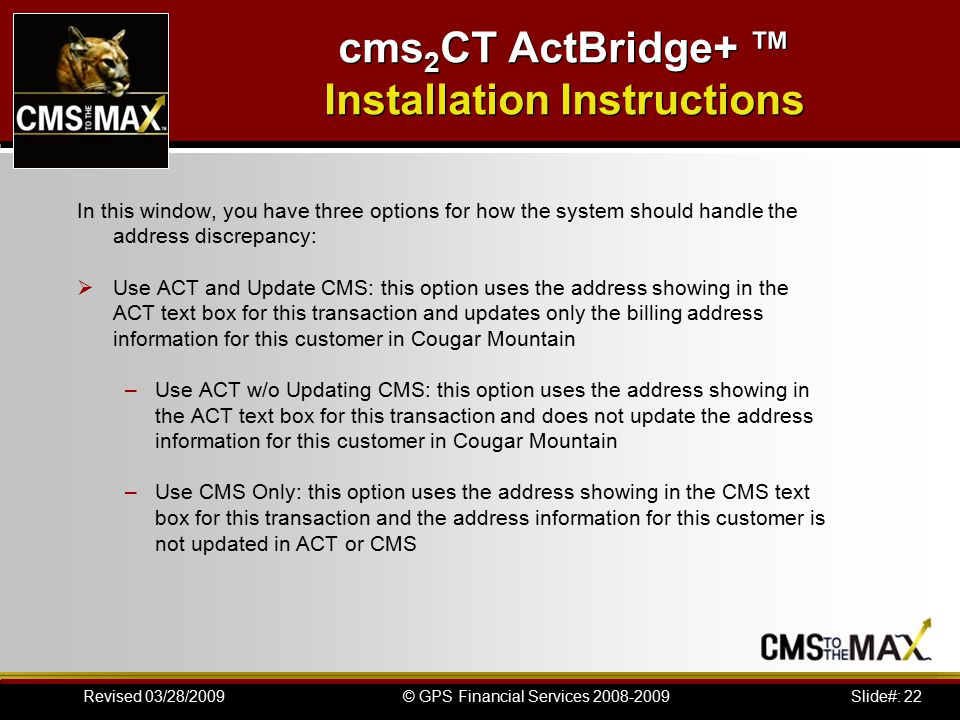 Slide#: 22© GPS Financial Services 2008-2009Revised 03/28/2009 cms 2 CT ActBridge+ ™ Installation Instructions In this window, you have three options for how the system should handle the address discrepancy:  Use ACT and Update CMS: this option uses the address showing in the ACT text box for this transaction and updates only the billing address information for this customer in Cougar Mountain –Use ACT w/o Updating CMS: this option uses the address showing in the ACT text box for this transaction and does not update the address information for this customer in Cougar Mountain –Use CMS Only: this option uses the address showing in the CMS text box for this transaction and the address information for this customer is not updated in ACT or CMS