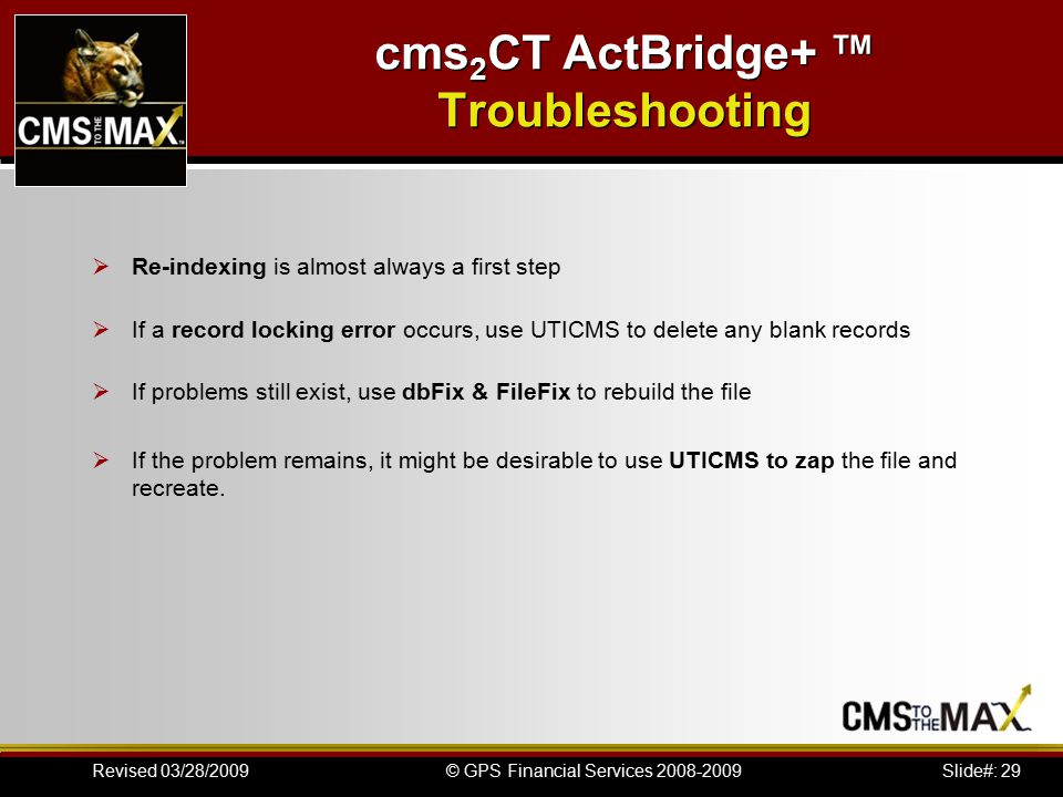 Slide#: 29© GPS Financial Services 2008-2009Revised 03/28/2009 cms 2 CT ActBridge+ ™ Troubleshooting  Re-indexing is almost always a first step  If a record locking error occurs, use UTICMS to delete any blank records  If problems still exist, use dbFix & FileFix to rebuild the file  If the problem remains, it might be desirable to use UTICMS to zap the file and recreate.
