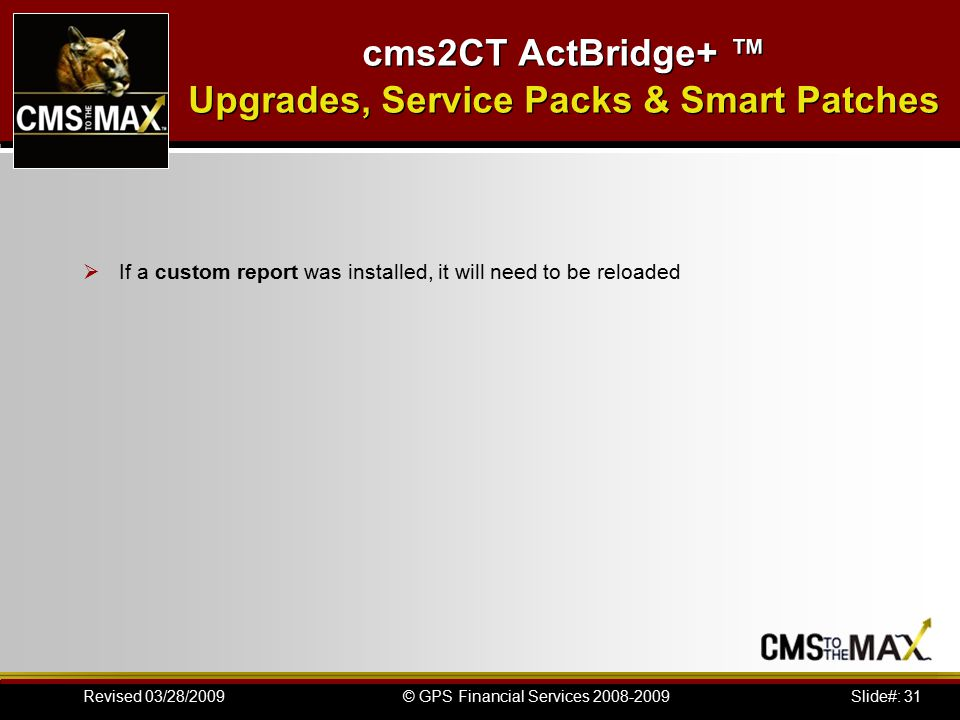 Slide#: 31© GPS Financial Services 2008-2009Revised 03/28/2009 cms2CT ActBridge+ ™ Upgrades, Service Packs & Smart Patches  If a custom report was installed, it will need to be reloaded
