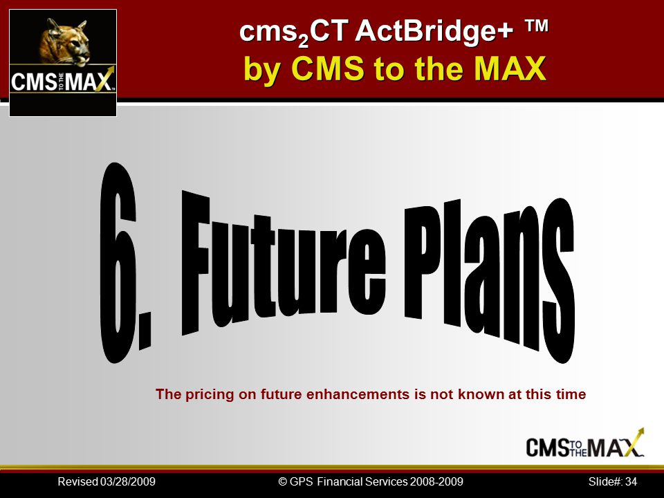 Slide#: 34© GPS Financial Services 2008-2009Revised 03/28/2009 The pricing on future enhancements is not known at this time cms 2 CT ActBridge+ ™ by CMS to the MAX