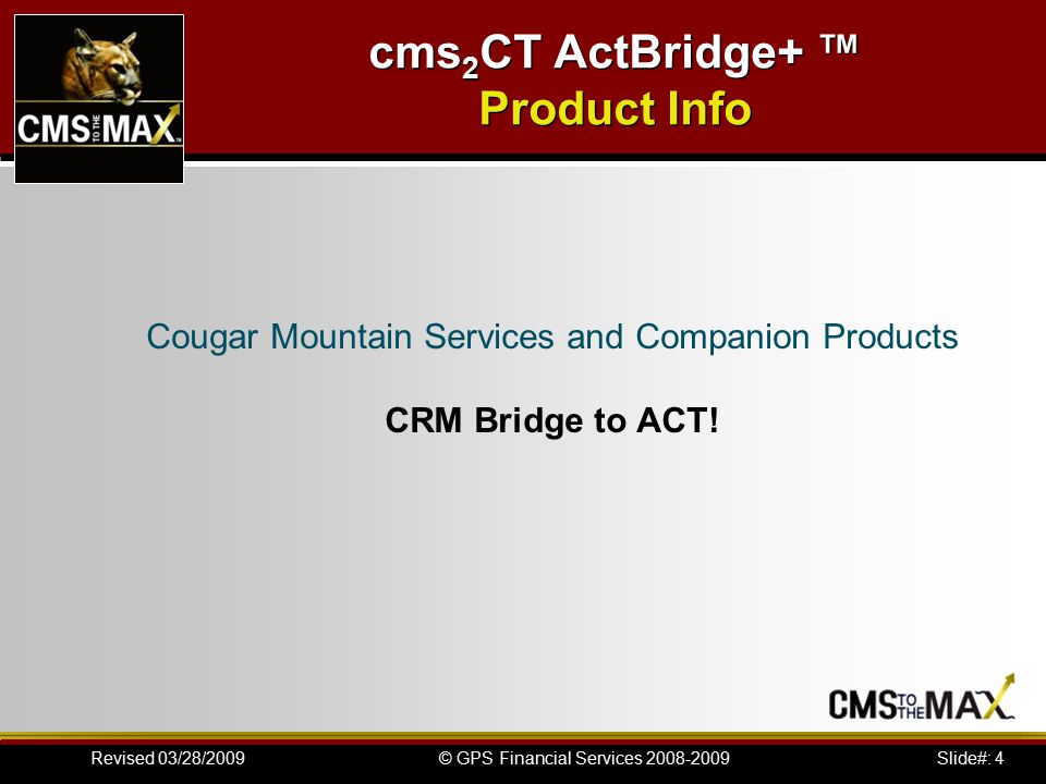 Slide#: 15© GPS Financial Services 2008-2009Revised 03/28/2009 cms 2 CT ActBridge+ ™ Installation Instructions Working with CRM Bridge: If you have not already set up Cougar Mountain to communicate with ACT!, see Setting Up Cougar Mountain for Use with ACT.