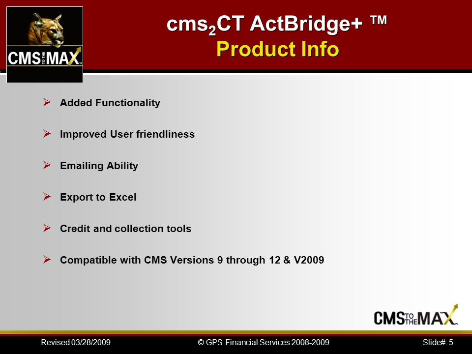 Slide#: 6© GPS Financial Services 2008-2009Revised 03/28/2009 cms 2 CT ActBridge+ ™ Product Info CRM Bridge Cougar Mountain offers CRM Bridge, which is an add-on product that enables integration between ACT!® 2007 (9.0) by Sage Software, Inc.