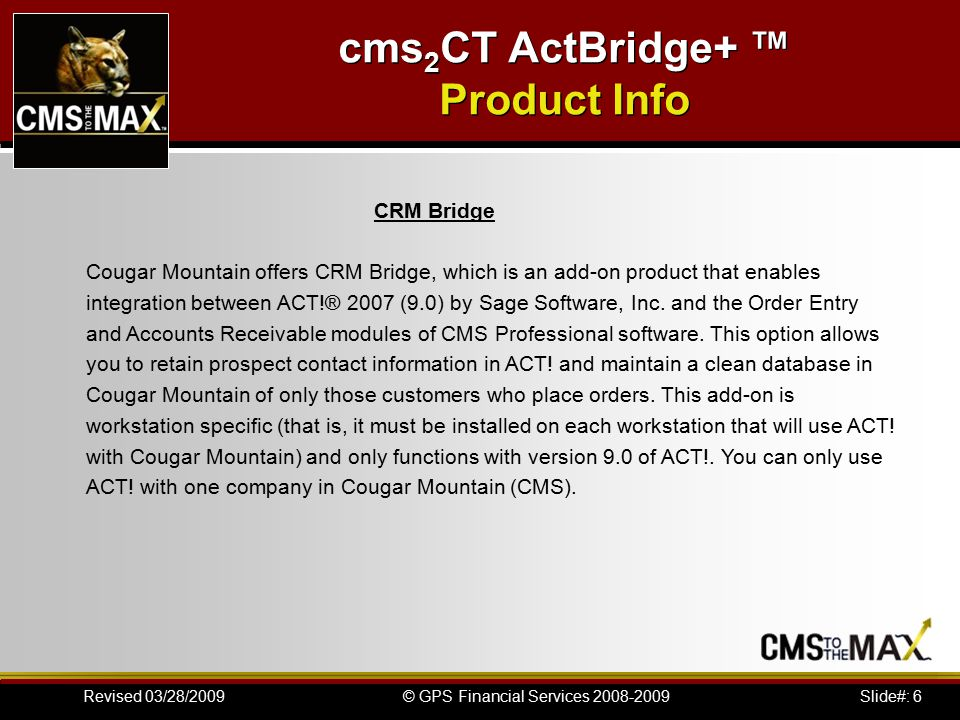 Slide#: 27© GPS Financial Services 2008-2009Revised 03/28/2009 cms 2 CT ActBridge+ ™ Installation Instructions Import Cougar Mountain Customer Data into ACT.
