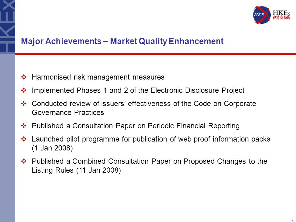 25 Major Achievements – Market Quality Enhancement  Harmonised risk management measures  Implemented Phases 1 and 2 of the Electronic Disclosure Project  Conducted review of issuers' effectiveness of the Code on Corporate Governance Practices  Published a Consultation Paper on Periodic Financial Reporting  Launched pilot programme for publication of web proof information packs (1 Jan 2008)  Published a Combined Consultation Paper on Proposed Changes to the Listing Rules (11 Jan 2008)
