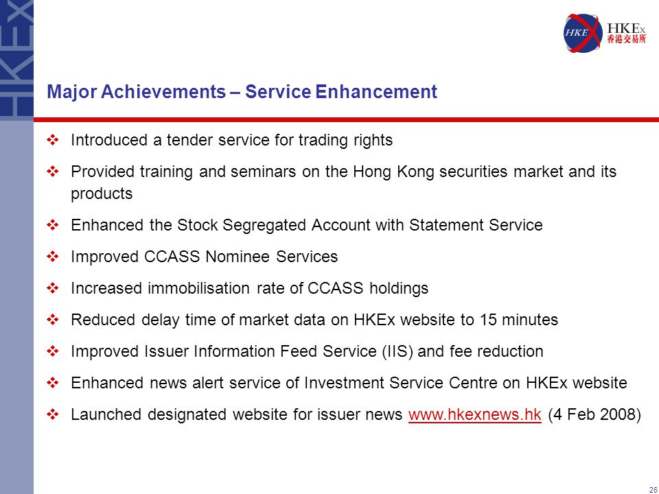 26 Major Achievements – Service Enhancement  Introduced a tender service for trading rights  Provided training and seminars on the Hong Kong securities market and its products  Enhanced the Stock Segregated Account with Statement Service  Improved CCASS Nominee Services  Increased immobilisation rate of CCASS holdings  Reduced delay time of market data on HKEx website to 15 minutes  Improved Issuer Information Feed Service (IIS) and fee reduction  Enhanced news alert service of Investment Service Centre on HKEx website  Launched designated website for issuer news www.hkexnews.hk (4 Feb 2008)www.hkexnews.hk
