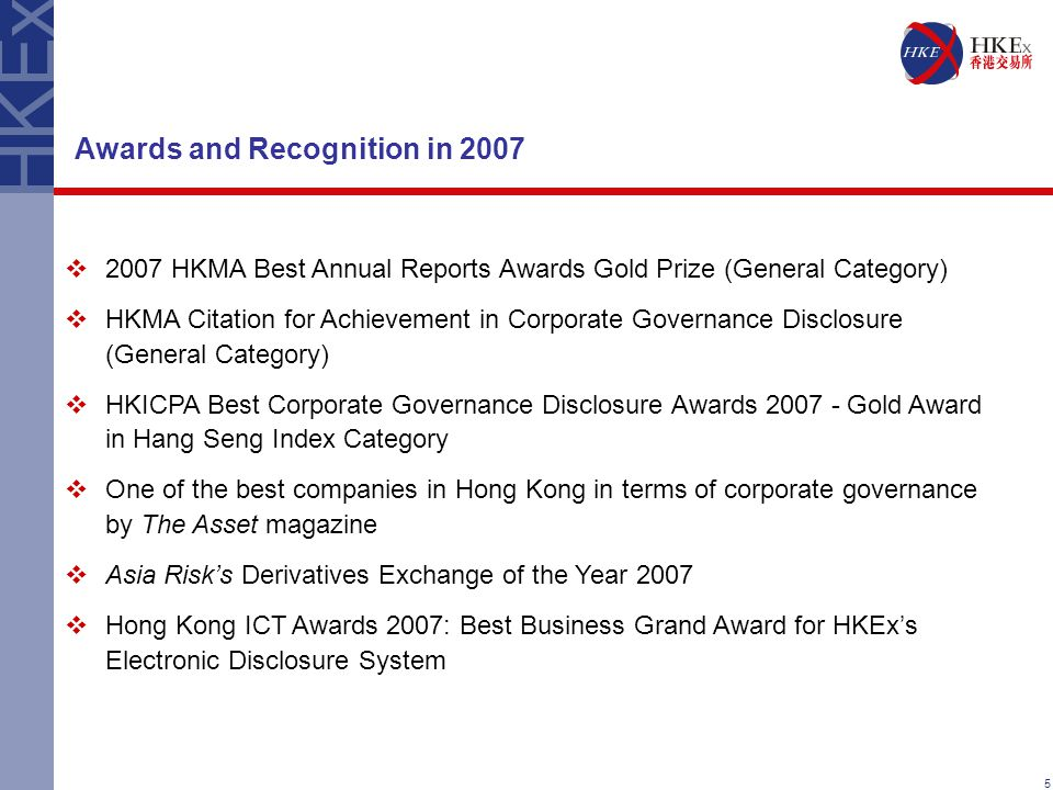 5 Awards and Recognition in 2007  2007 HKMA Best Annual Reports Awards Gold Prize (General Category)  HKMA Citation for Achievement in Corporate Governance Disclosure (General Category)  HKICPA Best Corporate Governance Disclosure Awards 2007 - Gold Award in Hang Seng Index Category  One of the best companies in Hong Kong in terms of corporate governance by The Asset magazine  Asia Risk's Derivatives Exchange of the Year 2007  Hong Kong ICT Awards 2007: Best Business Grand Award for HKEx's Electronic Disclosure System