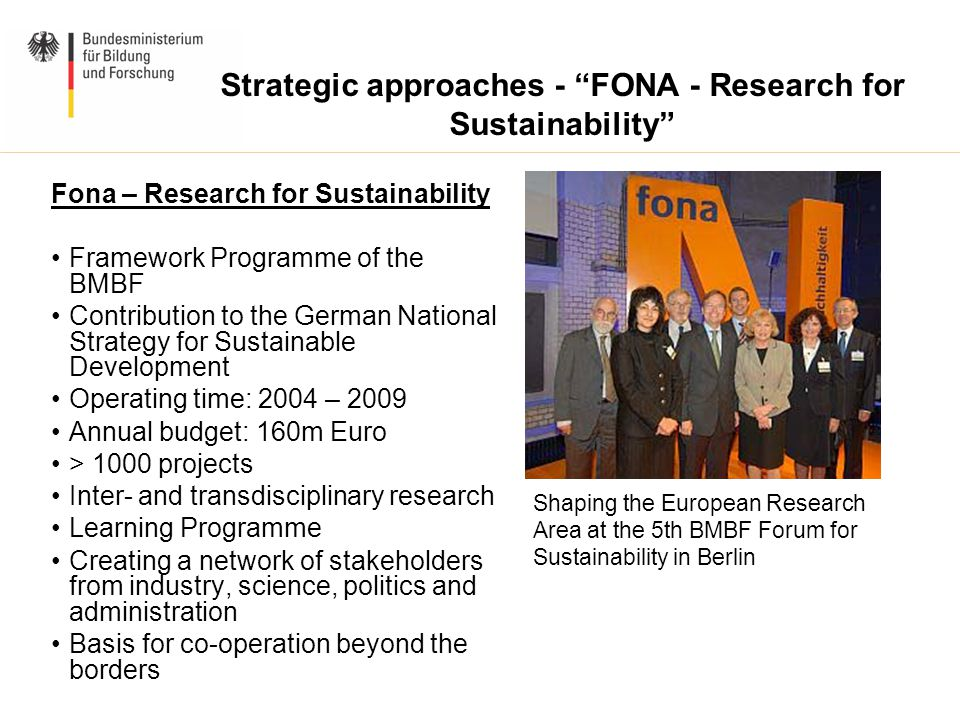 Strategic approaches - FONA - Research for Sustainability Fona – Research for Sustainability Framework Programme of the BMBF Contribution to the German National Strategy for Sustainable Development Operating time: 2004 – 2009 Annual budget: 160m Euro > 1000 projects Inter- and transdisciplinary research Learning Programme Creating a network of stakeholders from industry, science, politics and administration Basis for co-operation beyond the borders www.fona.de Shaping the European Research Area at the 5th BMBF Forum for Sustainability in Berlin