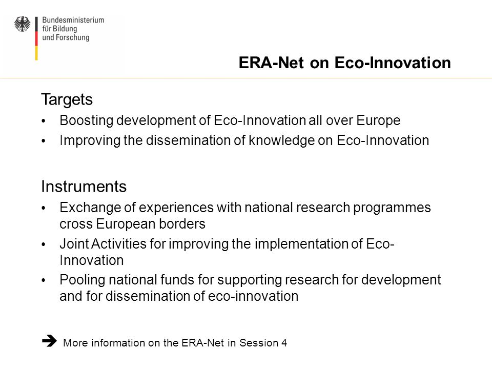 ERA-Net on Eco-Innovation Targets Boosting development of Eco-Innovation all over Europe Improving the dissemination of knowledge on Eco-Innovation Instruments Exchange of experiences with national research programmes cross European borders Joint Activities for improving the implementation of Eco- Innovation Pooling national funds for supporting research for development and for dissemination of eco-innovation  More information on the ERA-Net in Session 4