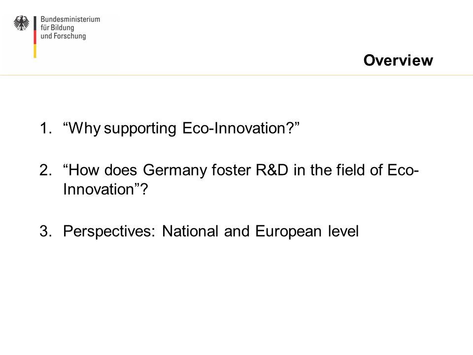 "1.""Why supporting Eco-Innovation?"" 2.""How does Germany foster R&D in the field of Eco- Innovation""? 3.Perspectives: National and European level Overvi"
