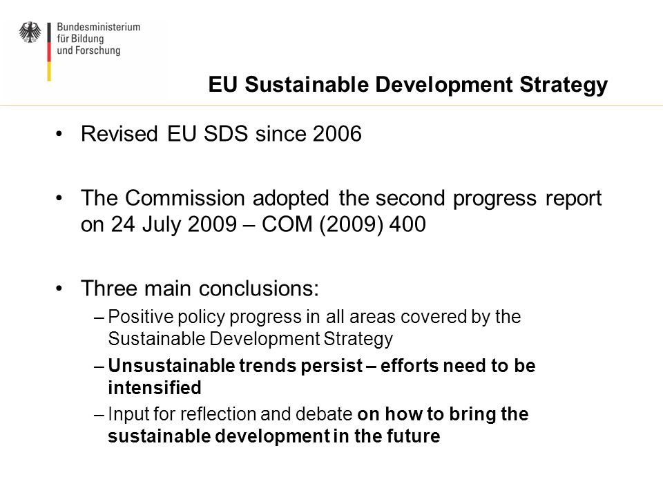 Revised EU SDS since 2006 The Commission adopted the second progress report on 24 July 2009 – COM (2009) 400 Three main conclusions: –Positive policy