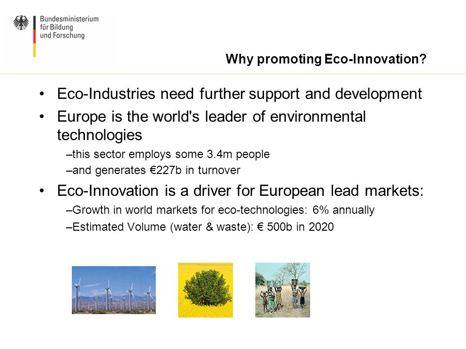 Why promoting Eco-Innovation? Eco-Industries need further support and development Europe is the world's leader of environmental technologies –this sec