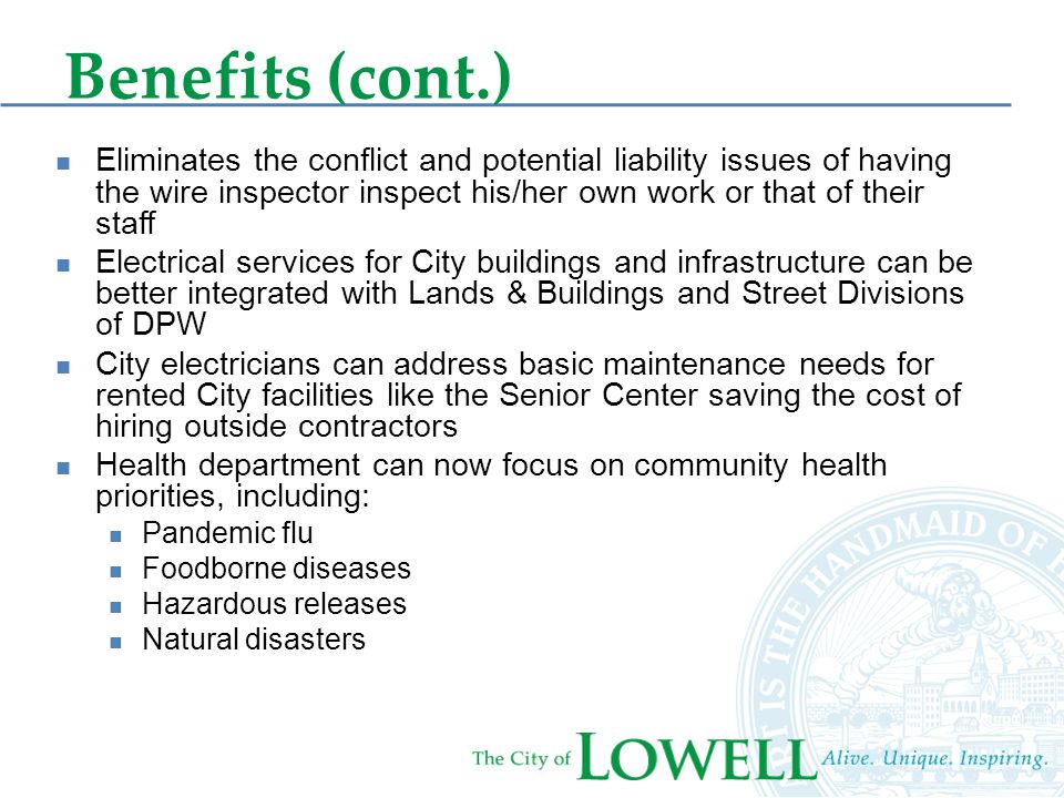 Benefits (cont.) Eliminates the conflict and potential liability issues of having the wire inspector inspect his/her own work or that of their staff Electrical services for City buildings and infrastructure can be better integrated with Lands & Buildings and Street Divisions of DPW City electricians can address basic maintenance needs for rented City facilities like the Senior Center saving the cost of hiring outside contractors Health department can now focus on community health priorities, including: Pandemic flu Foodborne diseases Hazardous releases Natural disasters