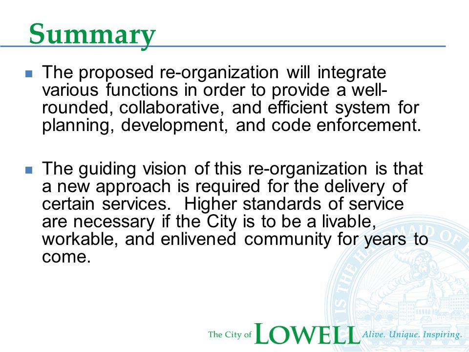 Summary The proposed re-organization will integrate various functions in order to provide a well- rounded, collaborative, and efficient system for planning, development, and code enforcement.