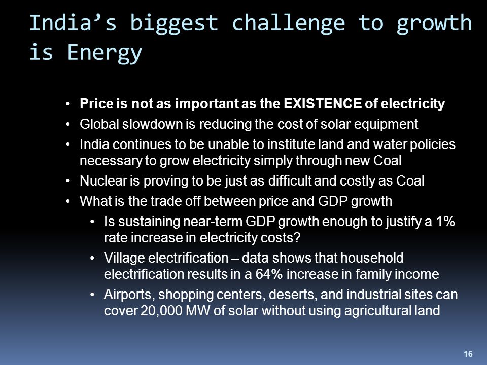 16 India's biggest challenge to growth is Energy Price is not as important as the EXISTENCE of electricity Global slowdown is reducing the cost of solar equipment India continues to be unable to institute land and water policies necessary to grow electricity simply through new Coal Nuclear is proving to be just as difficult and costly as Coal What is the trade off between price and GDP growth Is sustaining near-term GDP growth enough to justify a 1% rate increase in electricity costs.