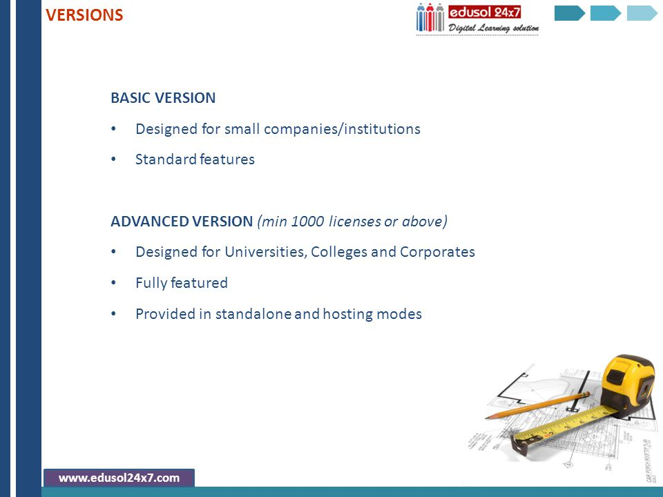 BASIC VERSION Designed for small companies/institutions Standard features ADVANCED VERSION (min 1000 licenses or above) Designed for Universities, Colleges and Corporates Fully featured Provided in standalone and hosting modes VERSIONS www.edusol24x7.com