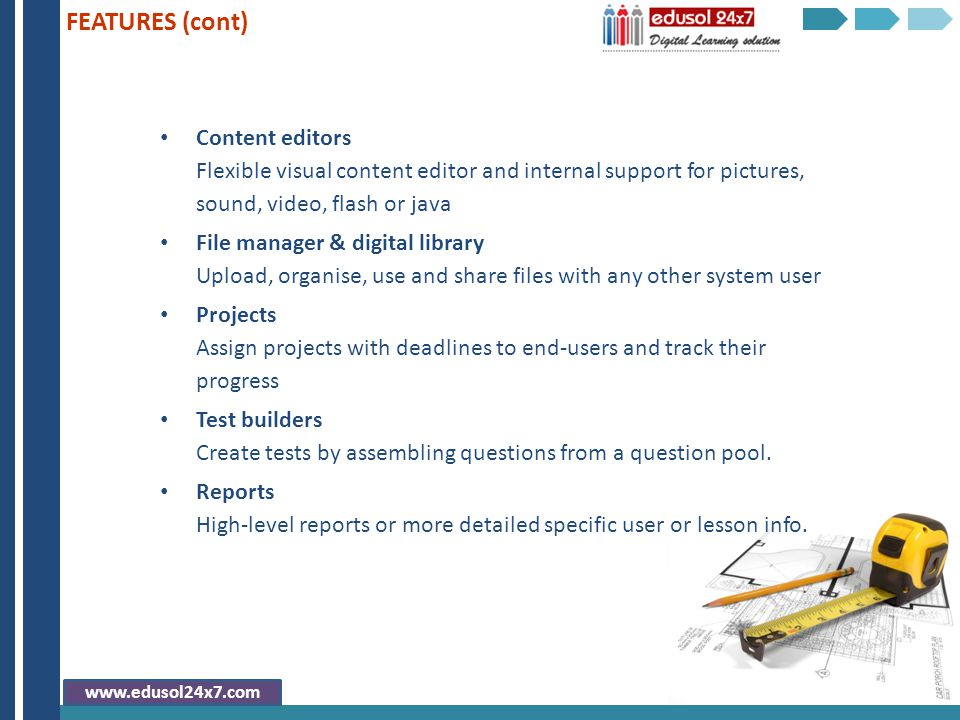 Content editors Flexible visual content editor and internal support for pictures, sound, video, flash or java File manager & digital library Upload, organise, use and share files with any other system user Projects Assign projects with deadlines to end-users and track their progress Test builders Create tests by assembling questions from a question pool.