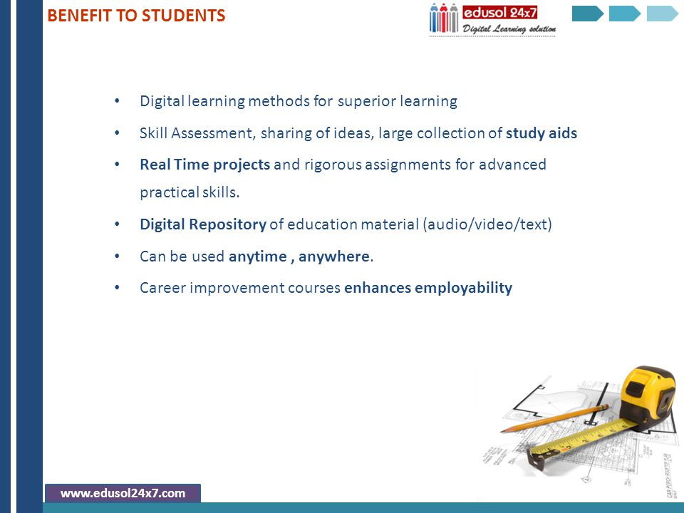 Digital learning methods for superior learning Skill Assessment, sharing of ideas, large collection of study aids Real Time projects and rigorous assi
