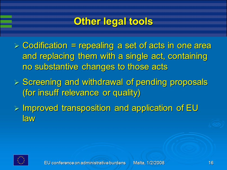EU conference on administrative burdens Malta, 1/2/2008 16 Other legal tools  Codification = repealing a set of acts in one area and replacing them w