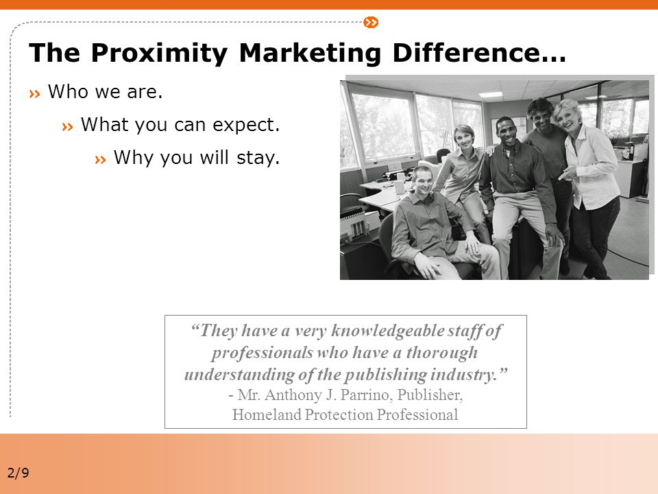 "2/9 The Proximity Marketing Difference… Who we are. What you can expect. Why you will stay. ""They have a very knowledgeable staff of professionals who"