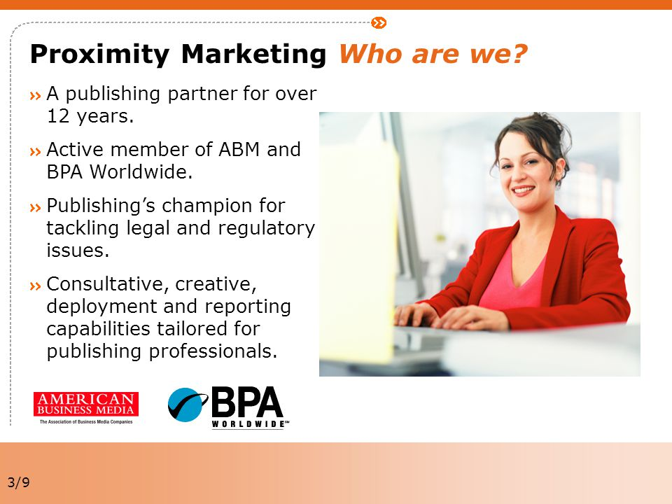 3/9 Proximity Marketing Who are we? A publishing partner for over 12 years. Active member of ABM and BPA Worldwide. Publishing's champion for tackling