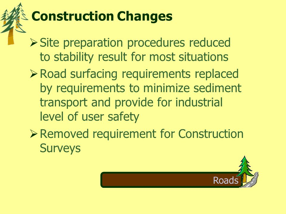 Roads  Site preparation procedures reduced to stability result for most situations  Road surfacing requirements replaced by requirements to minimize sediment transport and provide for industrial level of user safety  Removed requirement for Construction Surveys Construction Changes
