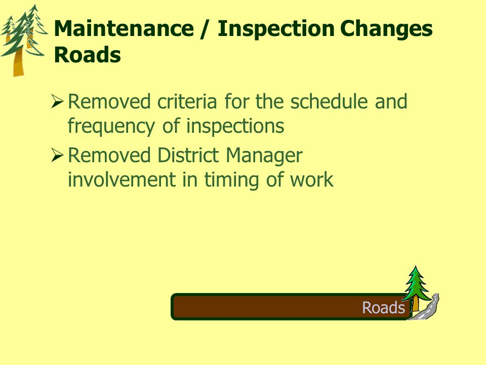 Roads  Removed criteria for the schedule and frequency of inspections  Removed District Manager involvement in timing of work Maintenance / Inspection Changes Roads