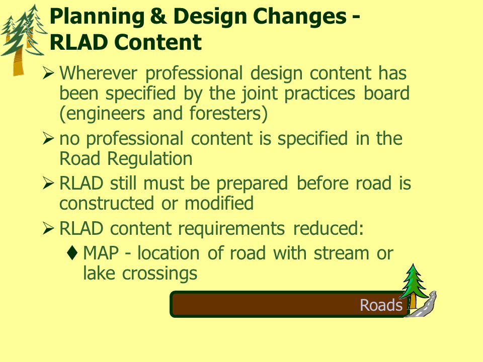Roads  Wherever professional design content has been specified by the joint practices board (engineers and foresters)  no professional content is specified in the Road Regulation  RLAD still must be prepared before road is constructed or modified  RLAD content requirements reduced:  MAP - location of road with stream or lake crossings Planning & Design Changes - RLAD Content