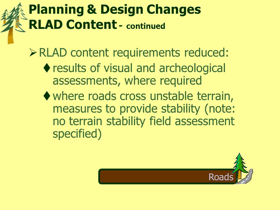Roads  RLAD content requirements reduced:  results of visual and archeological assessments, where required  where roads cross unstable terrain, measures to provide stability (note: no terrain stability field assessment specified) Planning & Design Changes RLAD Content - continued