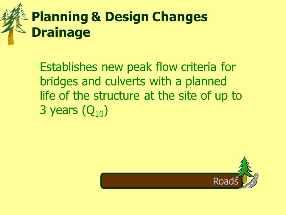 Roads  Establishes new peak flow criteria for bridges and culverts with a planned life of the structure at the site of up to 3 years (Q 10 ) Planning & Design Changes Drainage