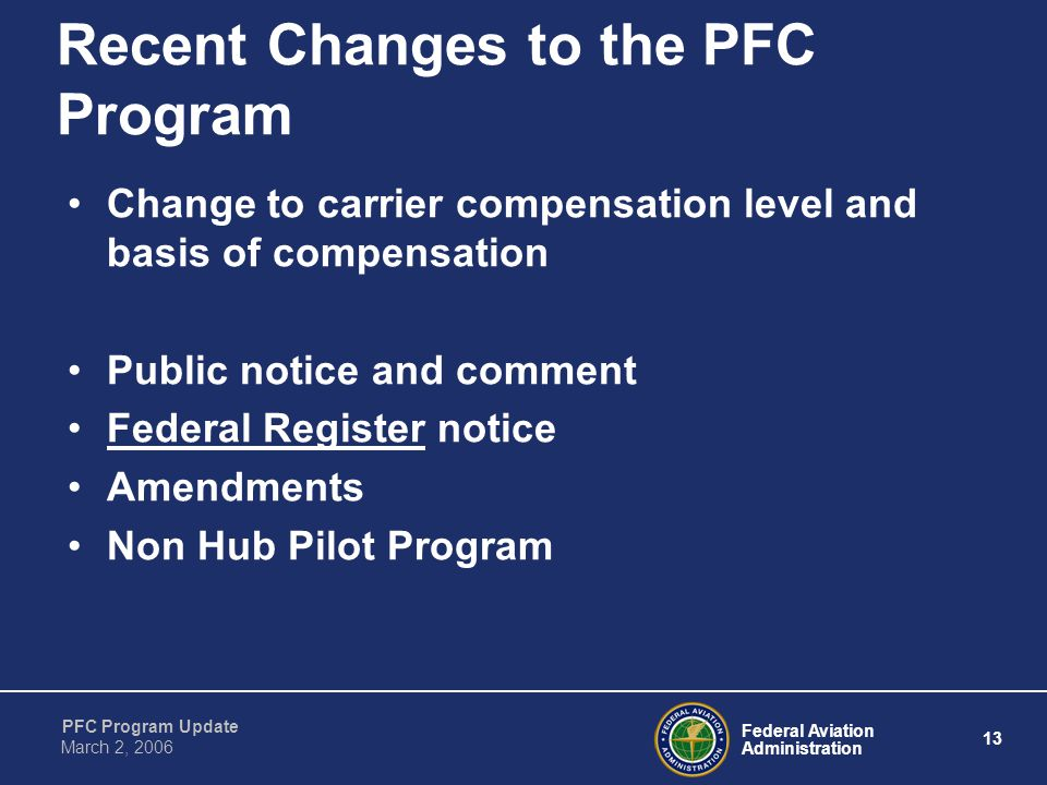Federal Aviation Administration 13 PFC Program Update March 2, 2006 Recent Changes to the PFC Program Change to carrier compensation level and basis of compensation Public notice and comment Federal Register notice Amendments Non Hub Pilot Program