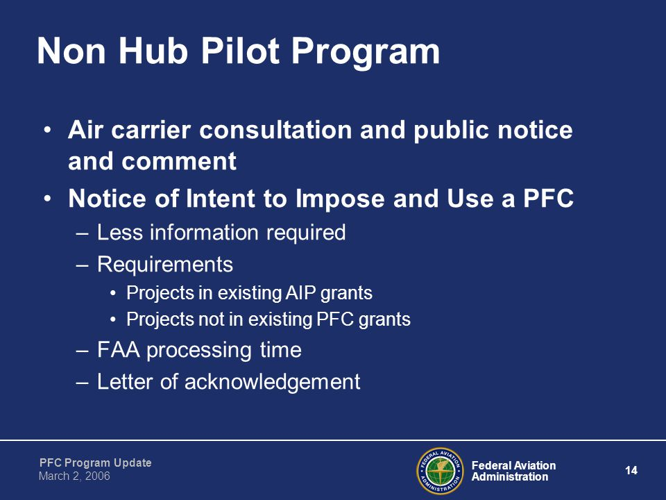 Federal Aviation Administration 14 PFC Program Update March 2, 2006 Non Hub Pilot Program Air carrier consultation and public notice and comment Notice of Intent to Impose and Use a PFC –Less information required –Requirements Projects in existing AIP grants Projects not in existing PFC grants –FAA processing time –Letter of acknowledgement