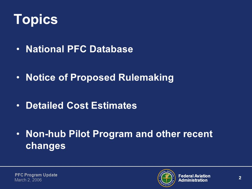 Federal Aviation Administration 2 PFC Program Update March 2, 2006 Topics National PFC Database Notice of Proposed Rulemaking Detailed Cost Estimates Non-hub Pilot Program and other recent changes