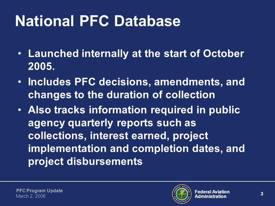 Federal Aviation Administration 3 PFC Program Update March 2, 2006 National PFC Database Launched internally at the start of October 2005.