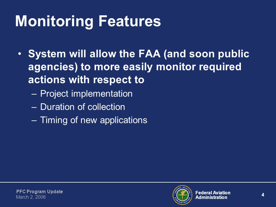 Federal Aviation Administration 4 PFC Program Update March 2, 2006 Monitoring Features System will allow the FAA (and soon public agencies) to more easily monitor required actions with respect to –Project implementation –Duration of collection –Timing of new applications