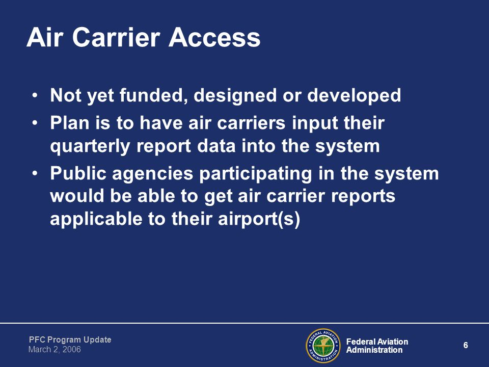 Federal Aviation Administration 6 PFC Program Update March 2, 2006 Air Carrier Access Not yet funded, designed or developed Plan is to have air carriers input their quarterly report data into the system Public agencies participating in the system would be able to get air carrier reports applicable to their airport(s)