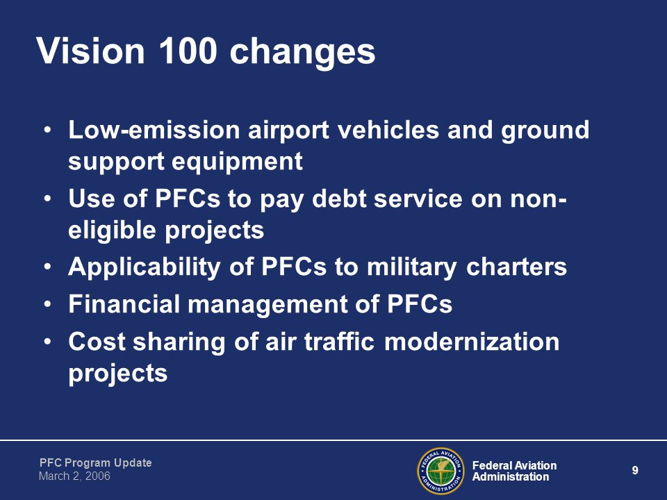 Federal Aviation Administration 9 PFC Program Update March 2, 2006 Vision 100 changes Low-emission airport vehicles and ground support equipment Use of PFCs to pay debt service on non- eligible projects Applicability of PFCs to military charters Financial management of PFCs Cost sharing of air traffic modernization projects