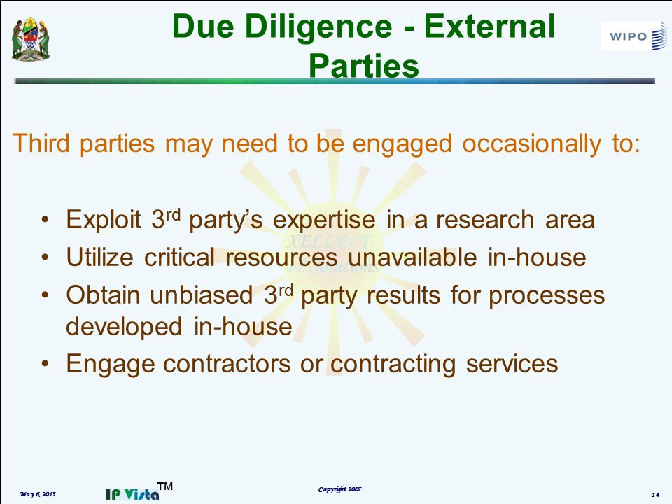 ™ Due Diligence - External Parties Exploit 3 rd party's expertise in a research area Utilize critical resources unavailable in-house Obtain unbiased 3 rd party results for processes developed in-house Engage contractors or contracting services May 6, 2015 Copyright 2007 14 Third parties may need to be engaged occasionally to:
