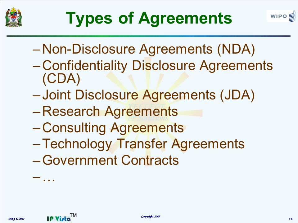 ™ Types of Agreements –Non-Disclosure Agreements (NDA) –Confidentiality Disclosure Agreements (CDA) –Joint Disclosure Agreements (JDA) –Research Agreements –Consulting Agreements –Technology Transfer Agreements –Government Contracts –… May 6, 2015 Copyright 2007 16