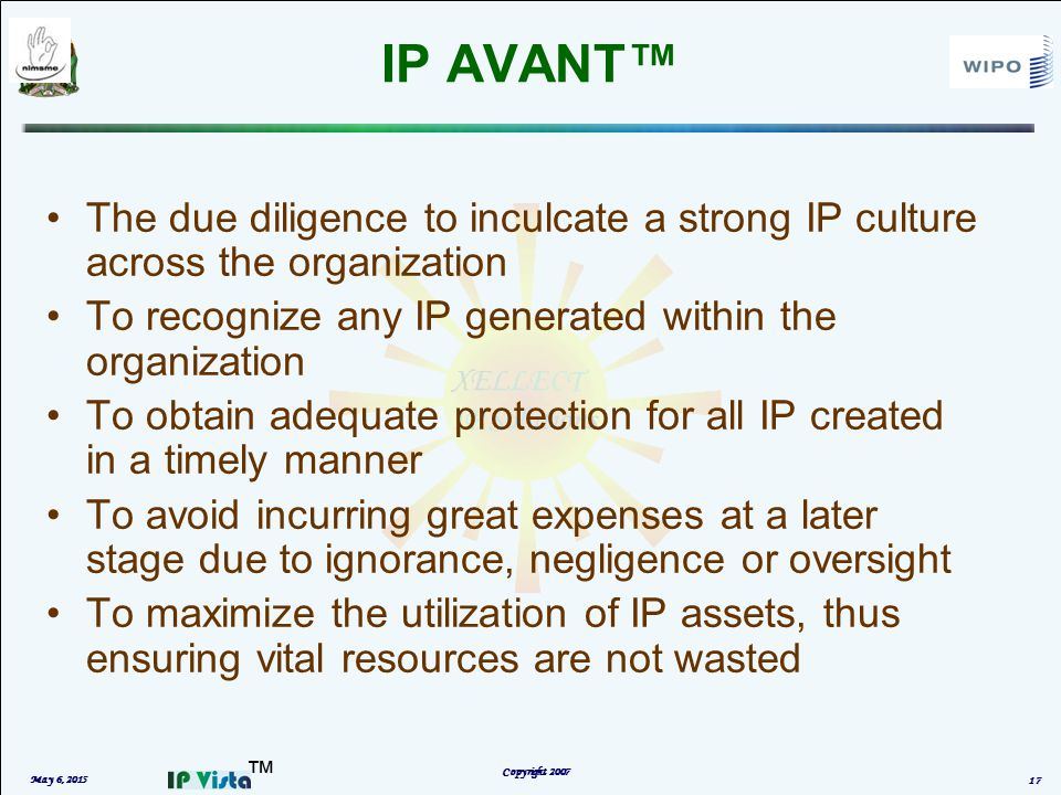 ™ IP AVANT™ May 6, 2015 Copyright 2007 17 The due diligence to inculcate a strong IP culture across the organization To recognize any IP generated within the organization To obtain adequate protection for all IP created in a timely manner To avoid incurring great expenses at a later stage due to ignorance, negligence or oversight To maximize the utilization of IP assets, thus ensuring vital resources are not wasted