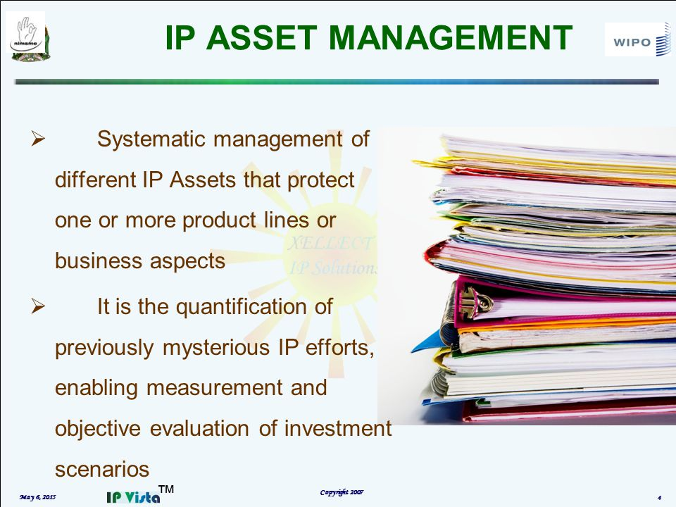 ™ IP ASSET MANAGEMENT May 6, 2015 Copyright 2007 4  Systematic management of different IP Assets that protect one or more product lines or business aspects  It is the quantification of previously mysterious IP efforts, enabling measurement and objective evaluation of investment scenarios