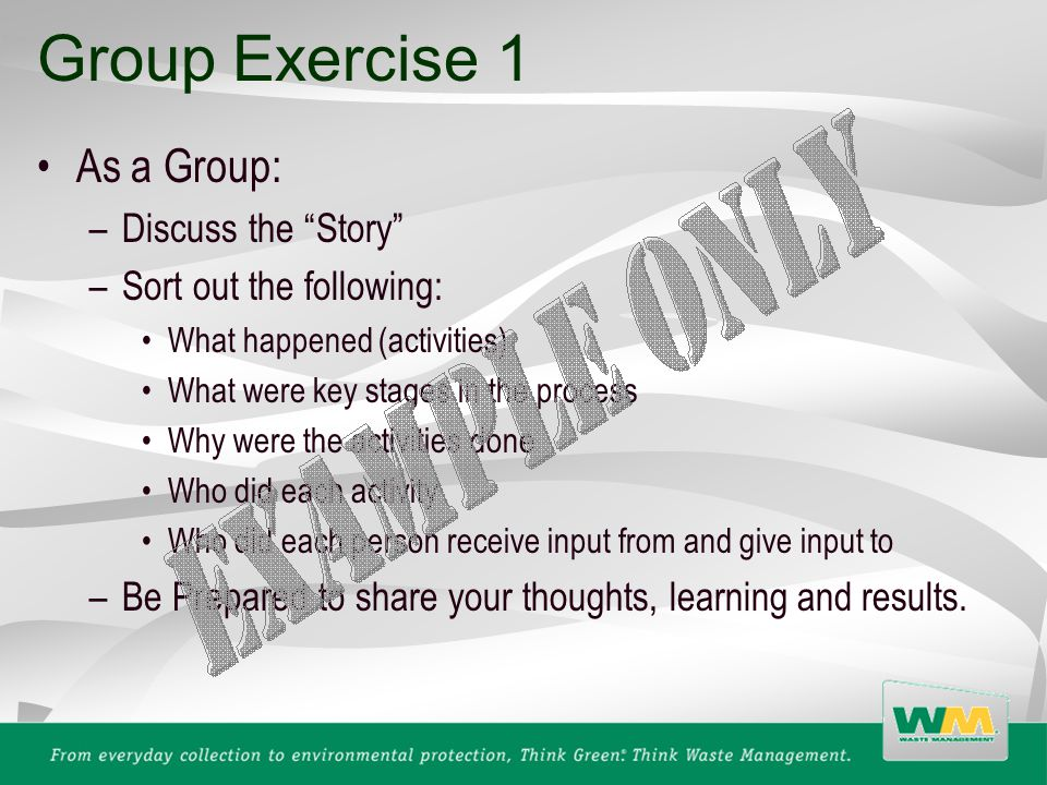 Group Exercise 1 As a Group: –Discuss the Story –Sort out the following: What happened (activities) What were key stages in the process Why were the activities done Who did each activity Who did each person receive input from and give input to –Be Prepared to share your thoughts, learning and results.