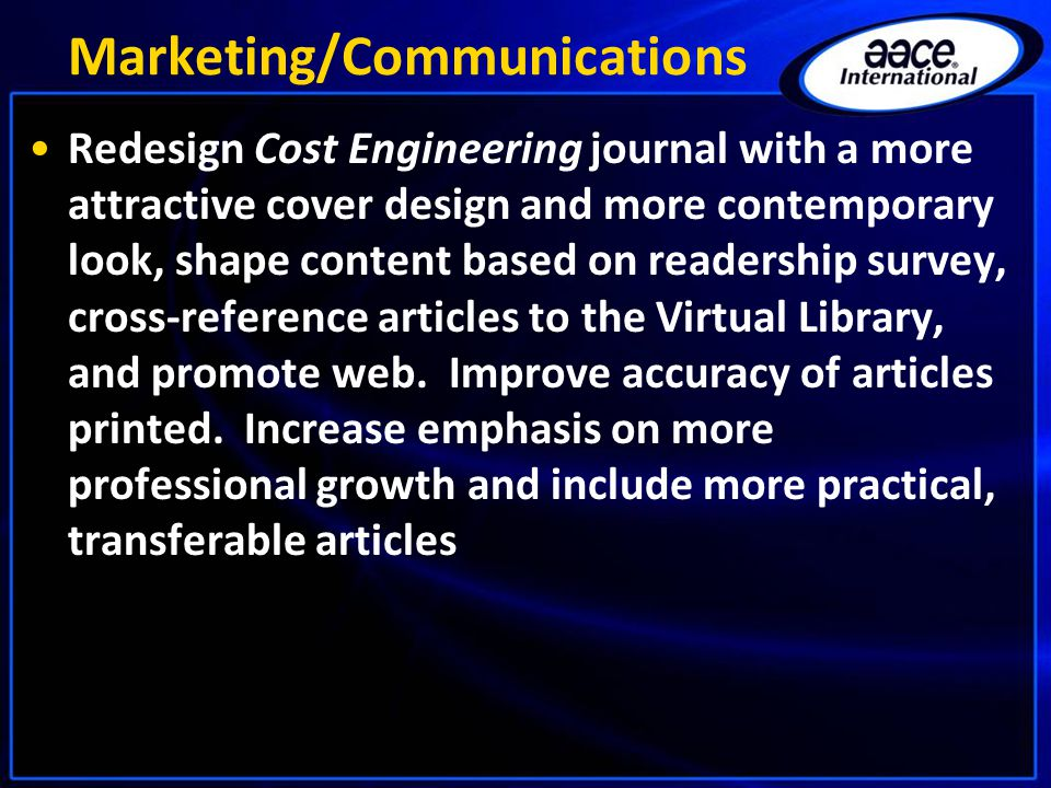 Marketing/Communications Redesign Cost Engineering journal with a more attractive cover design and more contemporary look, shape content based on readership survey, cross-reference articles to the Virtual Library, and promote web.