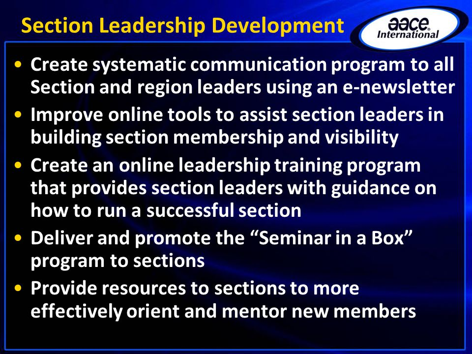 Section Leadership Development Create systematic communication program to all Section and region leaders using an e-newsletter Improve online tools to assist section leaders in building section membership and visibility Create an online leadership training program that provides section leaders with guidance on how to run a successful section Deliver and promote the Seminar in a Box program to sections Provide resources to sections to more effectively orient and mentor new members