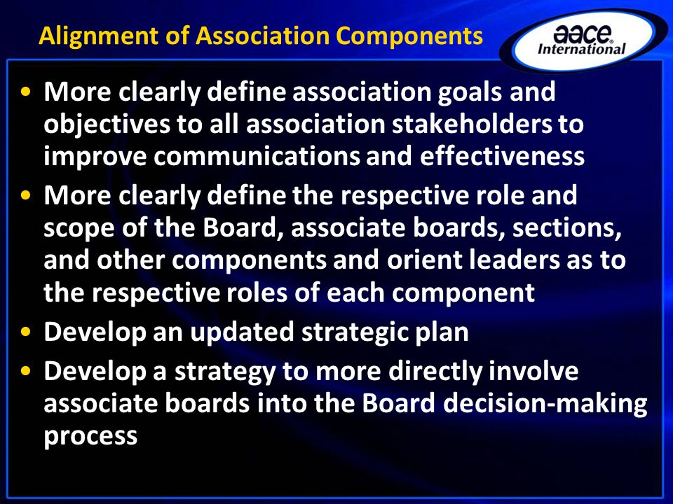 Alignment of Association Components More clearly define association goals and objectives to all association stakeholders to improve communications and