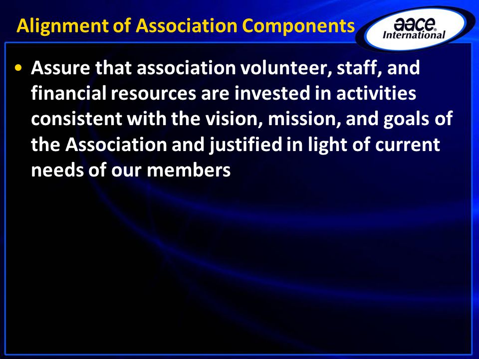 Alignment of Association Components Assure that association volunteer, staff, and financial resources are invested in activities consistent with the v