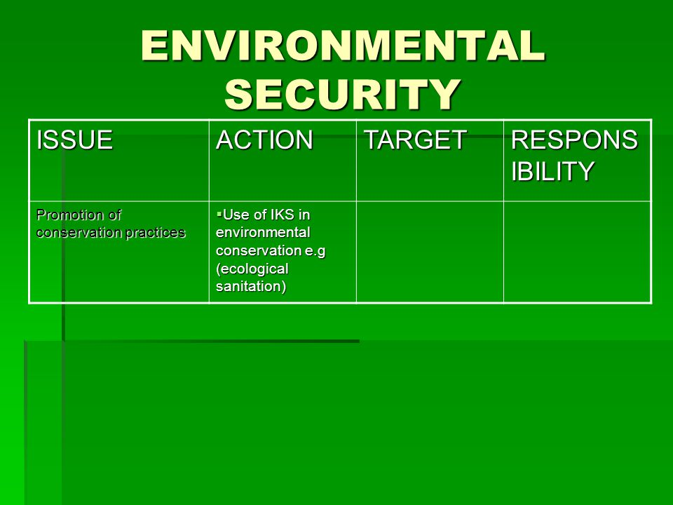 ENVIRONMENTAL SECURITY ISSUEACTIONTARGET RESPONS IBILITY Promotion of conservation practices  Use of IKS in environmental conservation e.g (ecological sanitation)