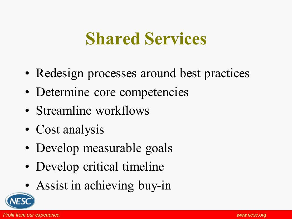 Profit from our experience.www.nesc.org Shared Services Redesign processes around best practices Determine core competencies Streamline workflows Cost analysis Develop measurable goals Develop critical timeline Assist in achieving buy-in